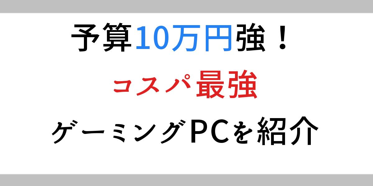 予算10万円強!コスパ最強ゲーミングPCを紹介