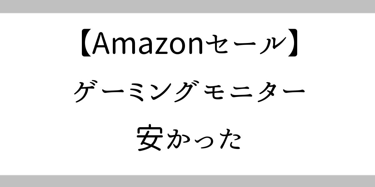 タイトルヘッダー:Amazonセールゲーミングモニターが安かった