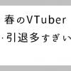 VTuberニュースまとめと考察:騒動、引退ラッシュ多すぎぃ | ゲーマー逃避行ブログ