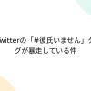 Twitterの「#彼氏いません」タグが暴走している件 - Togetter