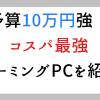 2020年:10万円強で買えるゲーミングPCおすすめ:コスパ最強のゲーム用パソコンはある